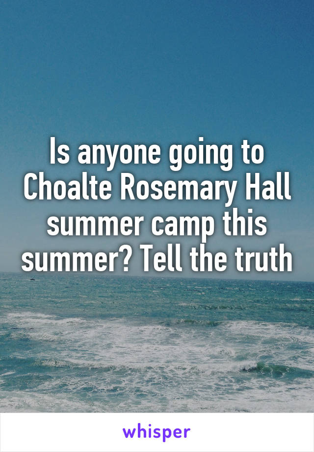 Is anyone going to Choalte Rosemary Hall summer camp this summer? Tell the truth