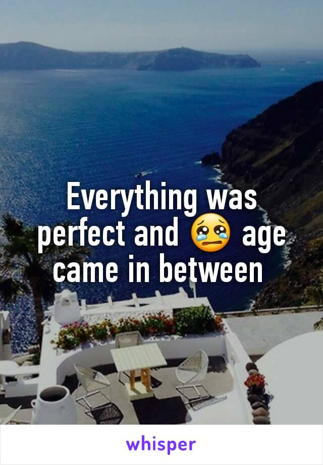 Everything was perfect and 😢 age came in between