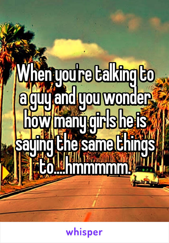 When you're talking to a guy and you wonder how many girls he is saying the same things to....hmmmmm.