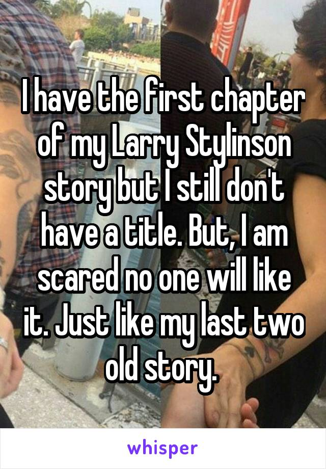 I have the first chapter of my Larry Stylinson story but I still don't have a title. But, I am scared no one will like it. Just like my last two old story.