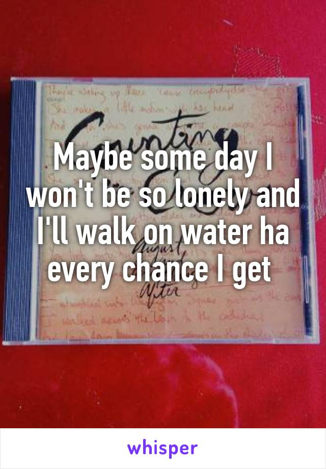 Maybe some day I won't be so lonely and I'll walk on water ha every chance I get