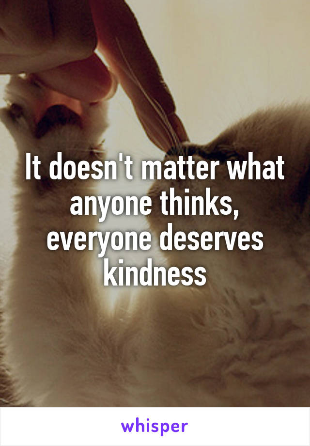 It doesn't matter what anyone thinks, everyone deserves kindness