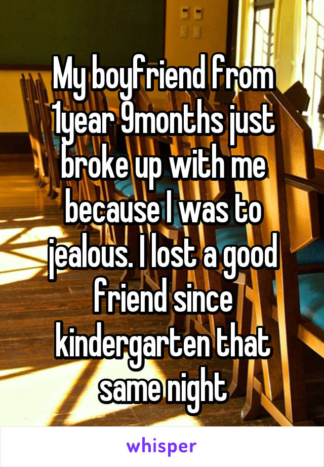 My boyfriend from 1year 9months just broke up with me because I was to jealous. I lost a good friend since kindergarten that same night