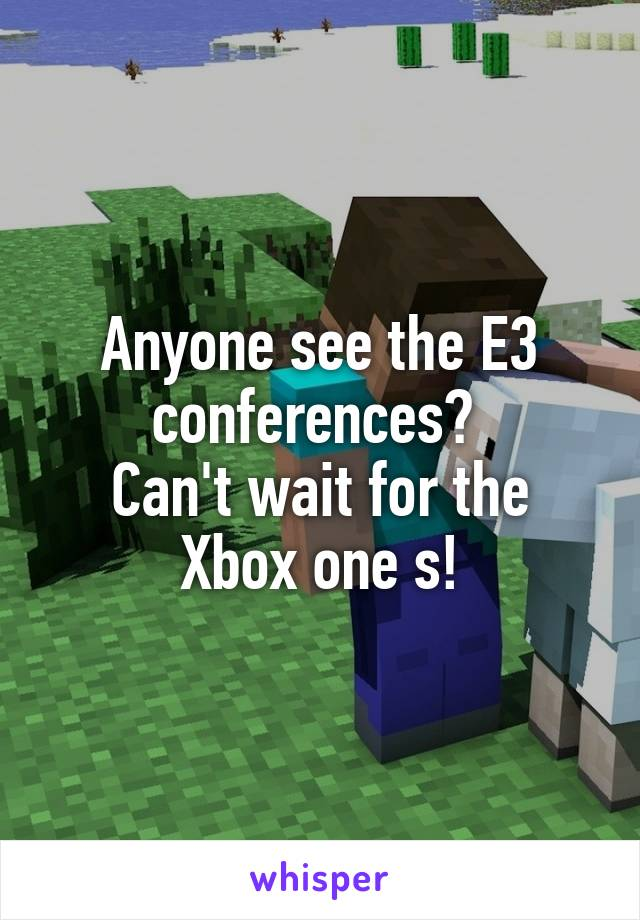Anyone see the E3 conferences?  Can't wait for the Xbox one s!