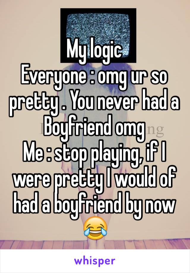 My logic Everyone : omg ur so pretty . You never had a Boyfriend omg  Me : stop playing, if I were pretty I would of had a boyfriend by now  😂
