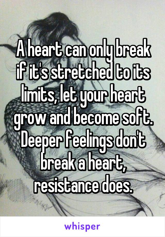 A heart can only break if it's stretched to its limits, let your heart grow and become soft. Deeper feelings don't break a heart, resistance does.