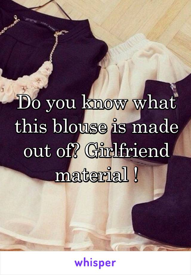 Do you know what this blouse is made out of? Girlfriend material !