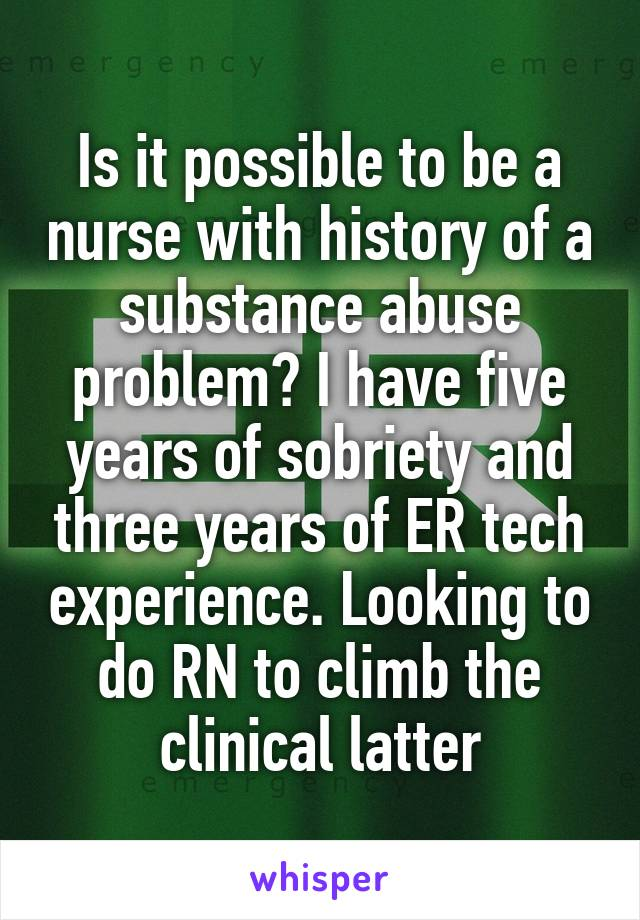 Is it possible to be a nurse with history of a substance abuse problem? I have five years of sobriety and three years of ER tech experience. Looking to do RN to climb the clinical latter