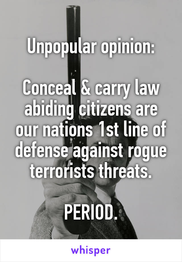 Unpopular opinion:  Conceal & carry law abiding citizens are our nations 1st line of defense against rogue terrorists threats.  PERIOD.