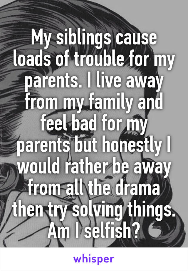 My siblings cause loads of trouble for my parents. I live away from my family and feel bad for my parents but honestly I would rather be away from all the drama then try solving things. Am I selfish?