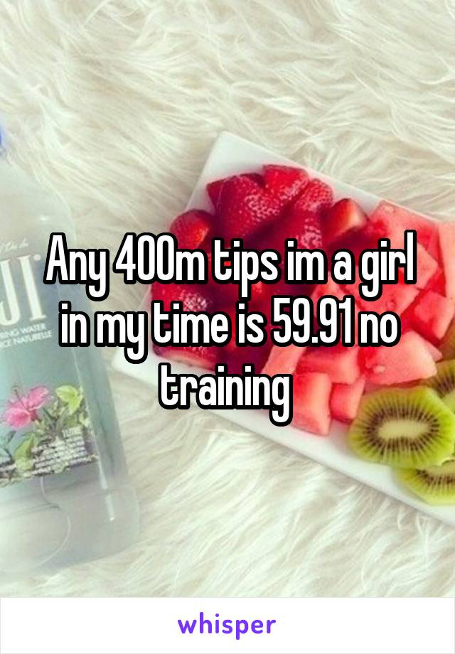 Any 400m tips im a girl in my time is 59.91 no training