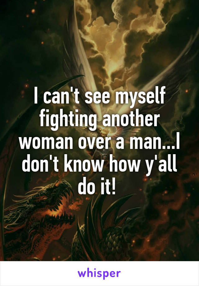 I can't see myself fighting another woman over a man...I don't know how y'all do it!