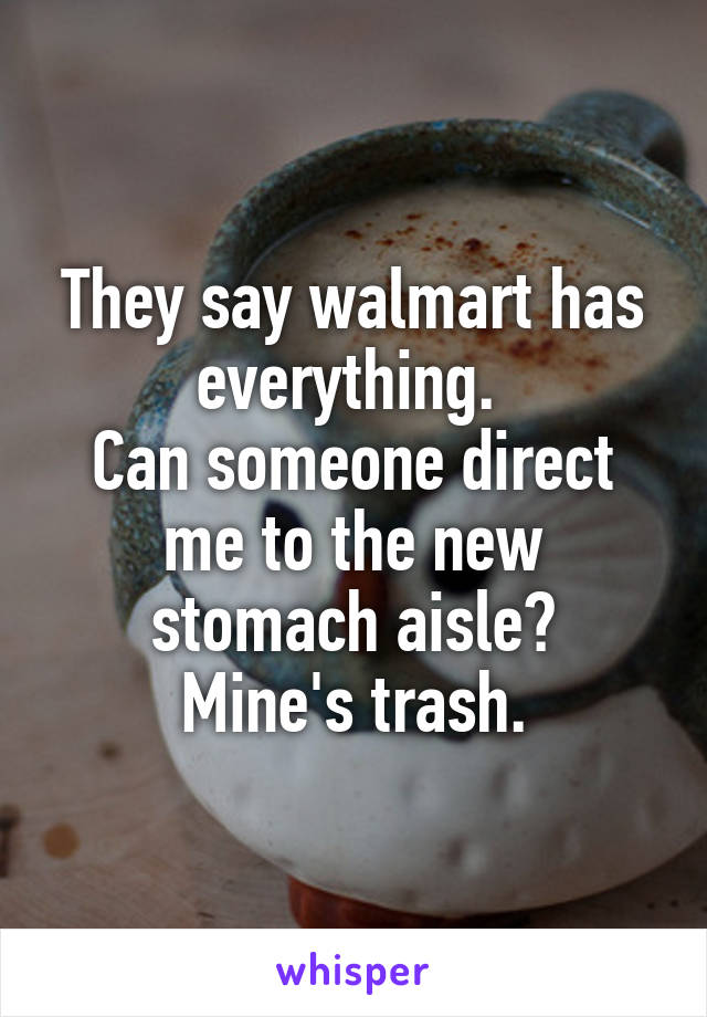 They say walmart has everything.  Can someone direct me to the new stomach aisle? Mine's trash.