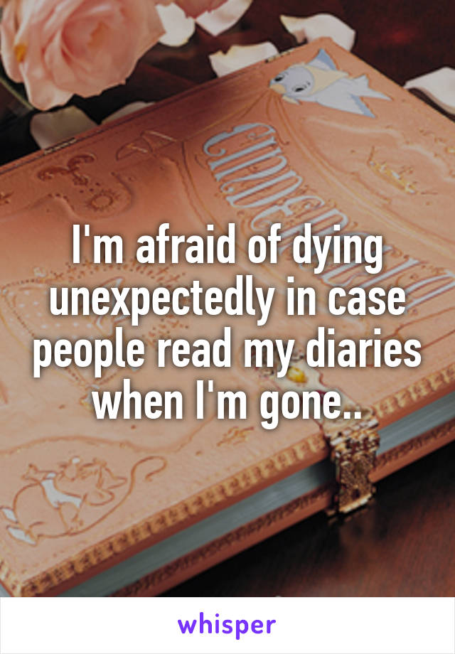 I'm afraid of dying unexpectedly in case people read my diaries when I'm gone..