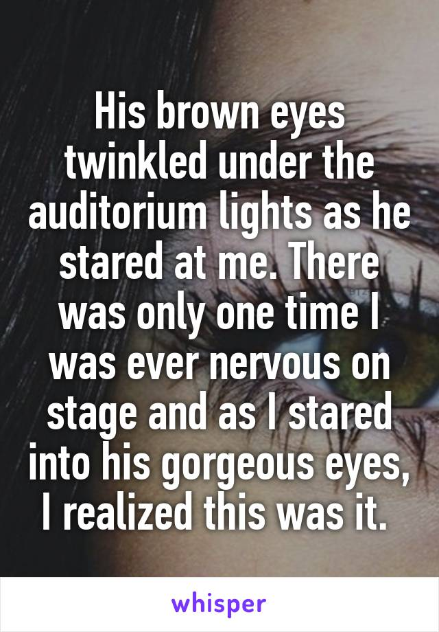 His brown eyes twinkled under the auditorium lights as he stared at me. There was only one time I was ever nervous on stage and as I stared into his gorgeous eyes, I realized this was it.