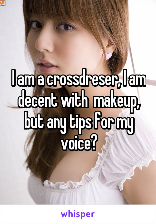 I am a crossdreser, I am decent with  makeup, but any tips for my voice?