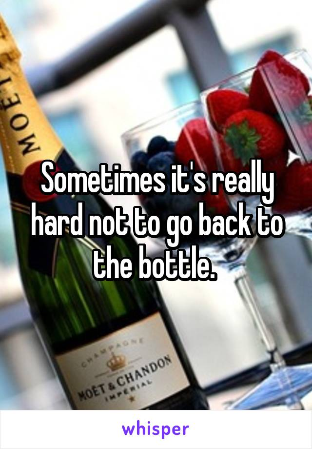 Sometimes it's really hard not to go back to the bottle.