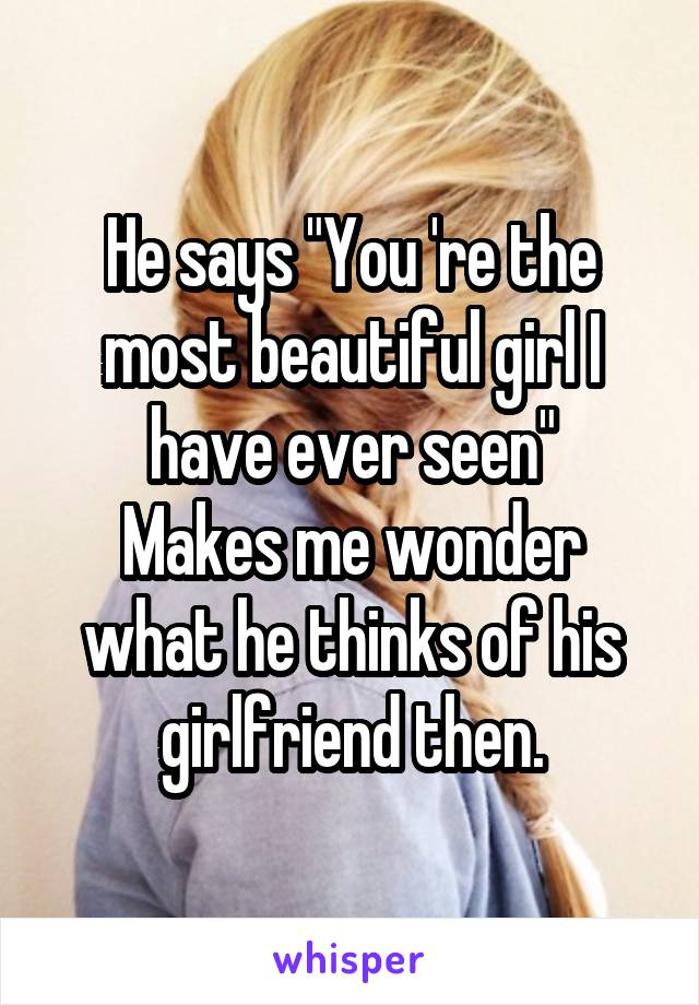 """He says """"You 're the most beautiful girl I have ever seen"""" Makes me wonder what he thinks of his girlfriend then."""