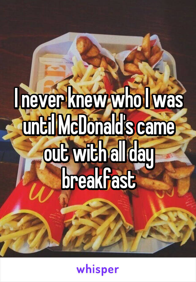 I never knew who I was until McDonald's came out with all day breakfast