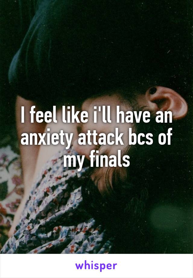 I feel like i'll have an anxiety attack bcs of my finals