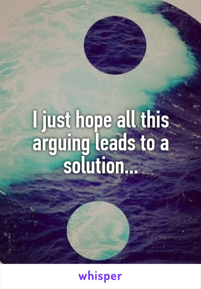 I just hope all this arguing leads to a solution...