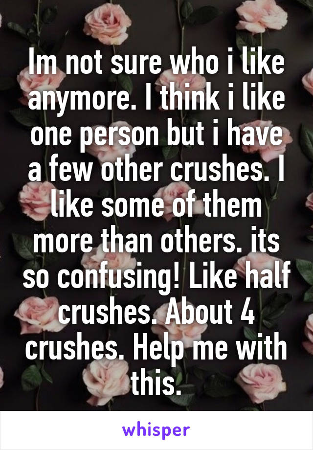 Im not sure who i like anymore. I think i like one person but i have a few other crushes. I like some of them more than others. its so confusing! Like half crushes. About 4 crushes. Help me with this.