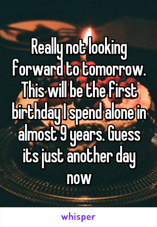 Really not looking forward to tomorrow. This will be the first birthday I spend alone in almost 9 years. Guess its just another day now
