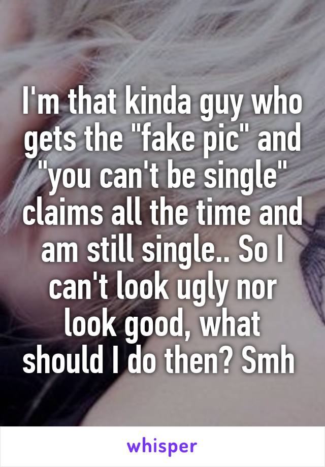 """I'm that kinda guy who gets the """"fake pic"""" and """"you can't be single"""" claims all the time and am still single.. So I can't look ugly nor look good, what should I do then? Smh"""