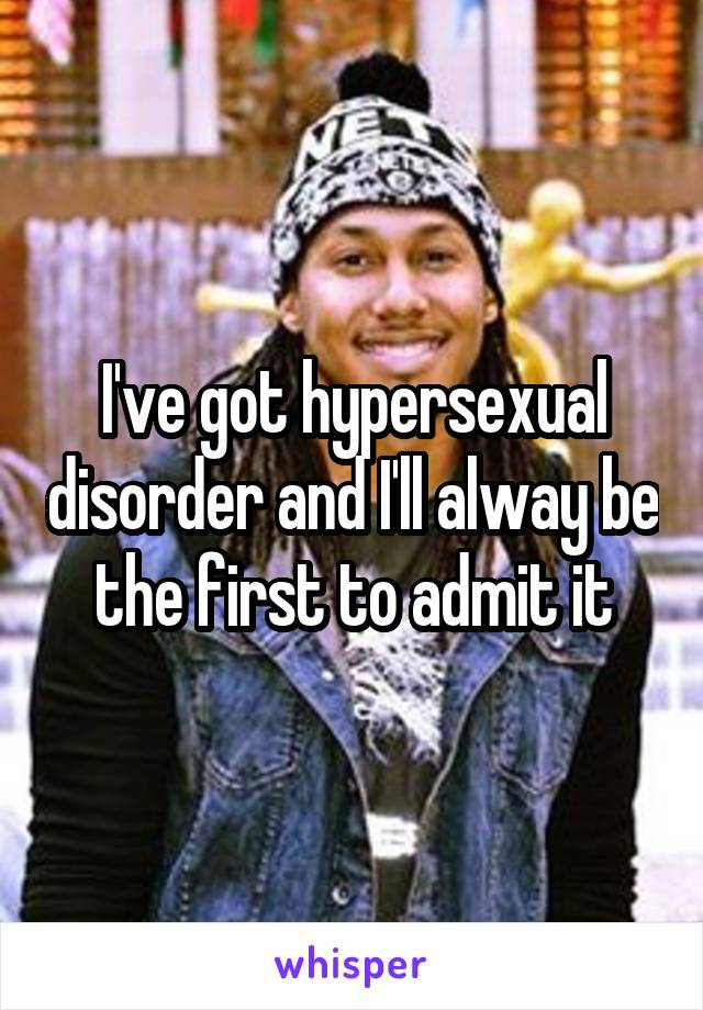 I've got hypersexual disorder and I'll alway be the first to admit it