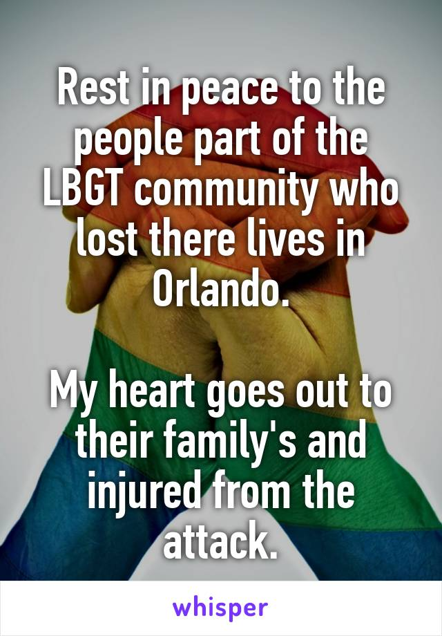 Rest in peace to the people part of the LBGT community who lost there lives in Orlando.  My heart goes out to their family's and injured from the attack.