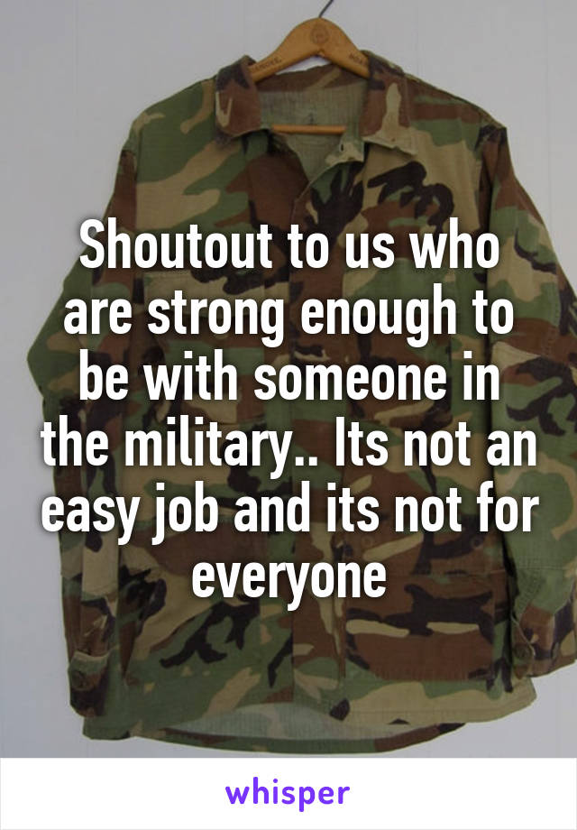 Shoutout to us who are strong enough to be with someone in the military.. Its not an easy job and its not for everyone