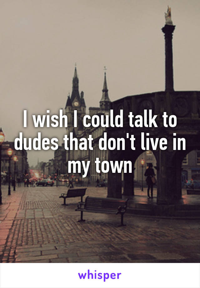 I wish I could talk to dudes that don't live in my town