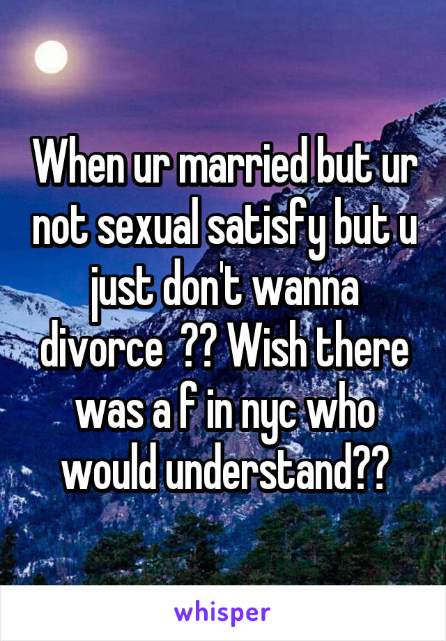 When ur married but ur not sexual satisfy but u just don't wanna divorce  ?? Wish there was a f in nyc who would understand??
