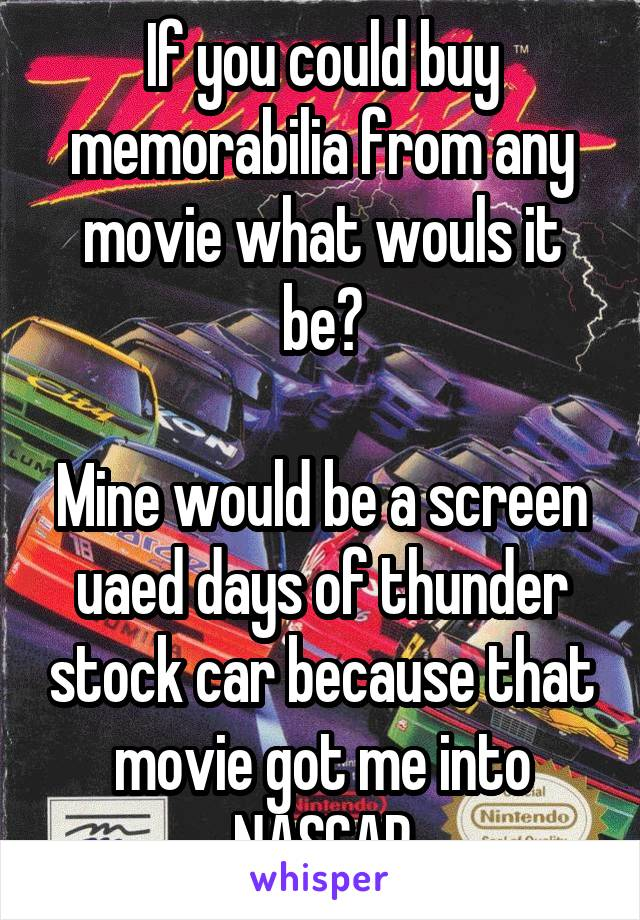 If you could buy memorabilia from any movie what wouls it be?  Mine would be a screen uaed days of thunder stock car because that movie got me into NASCAR