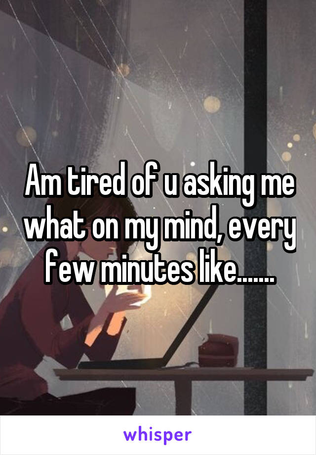 Am tired of u asking me what on my mind, every few minutes like.......
