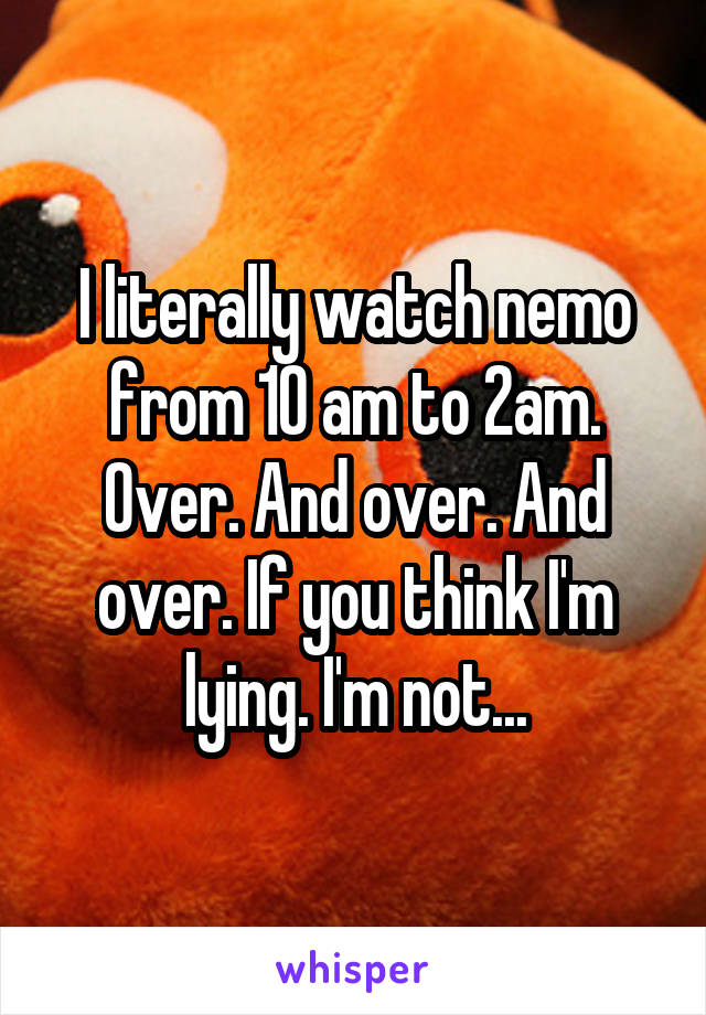 I literally watch nemo from 10 am to 2am. Over. And over. And over. If you think I'm lying. I'm not...