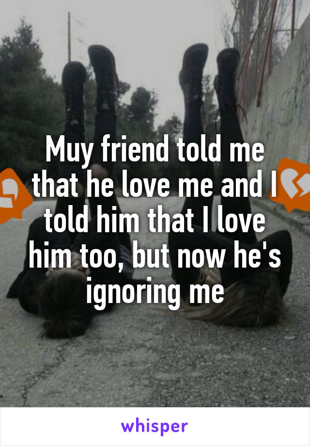 Muy friend told me that he love me and I told him that I love him too, but now he's ignoring me