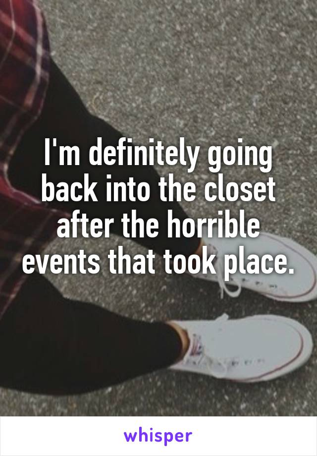 I'm definitely going back into the closet after the horrible events that took place.