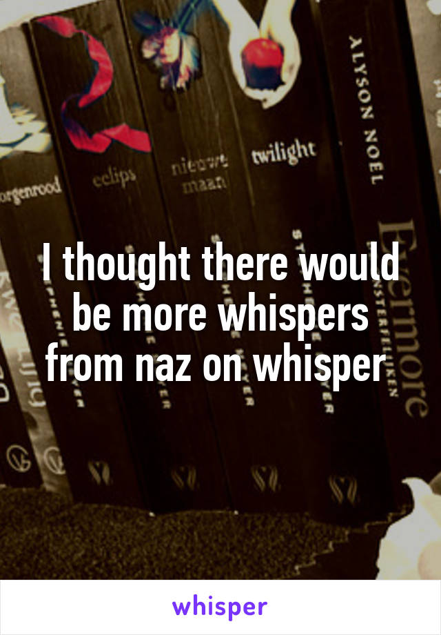 I thought there would be more whispers from naz on whisper