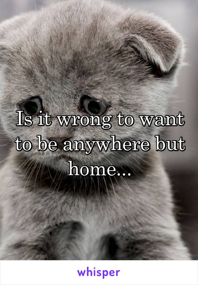 Is it wrong to want to be anywhere but home...