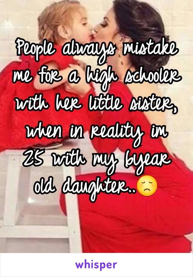 People always mistake me for a high schooler with her little sister, when in reality im 25 with my 6year old daughter..😞