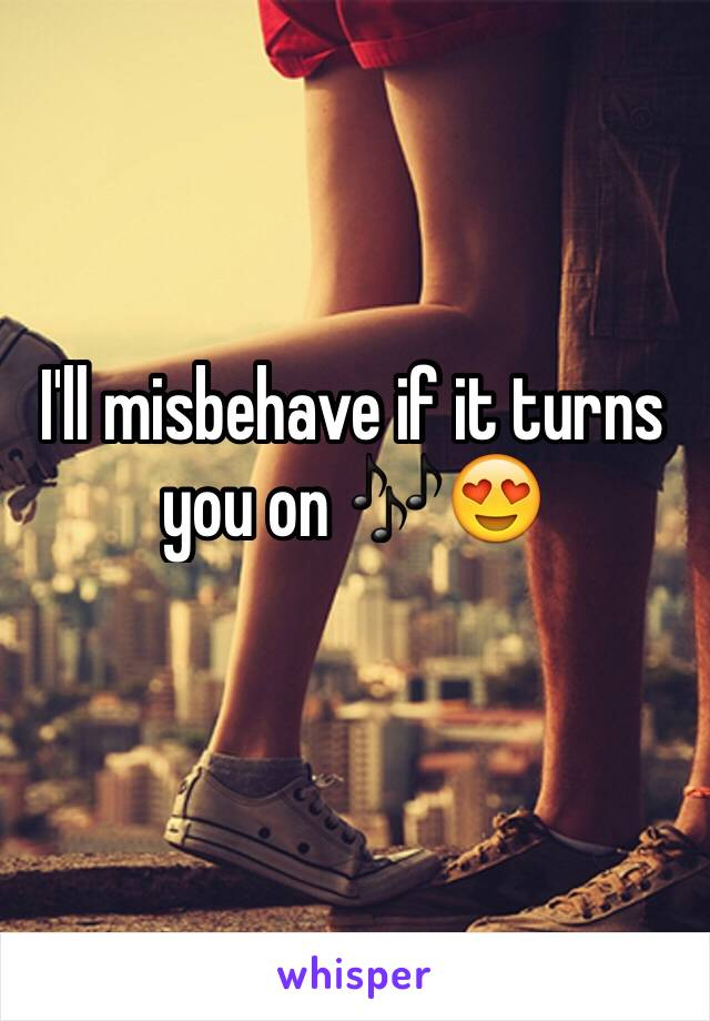 I'll misbehave if it turns you on 🎶😍