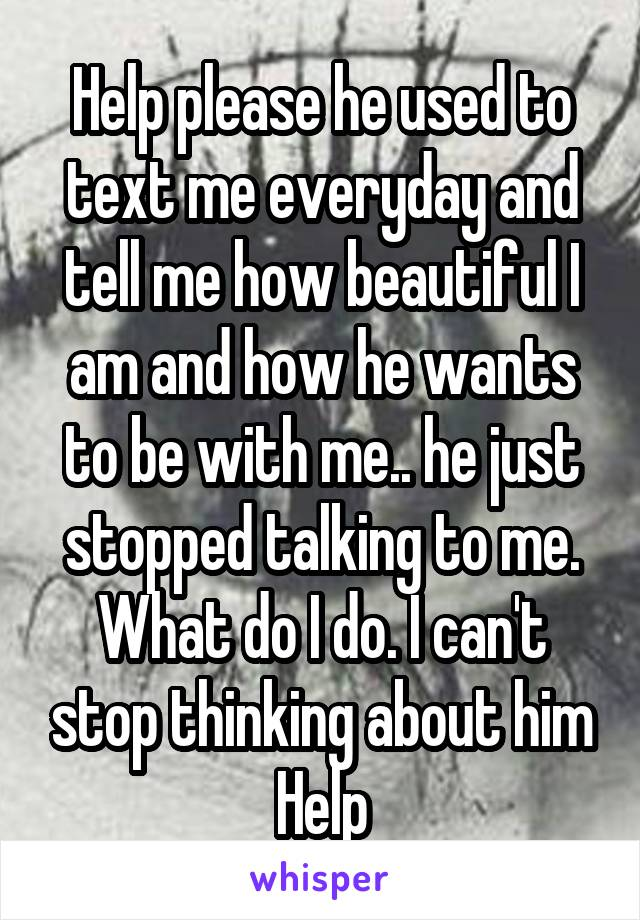 Help please he used to text me everyday and tell me how beautiful I am and how he wants to be with me.. he just stopped talking to me. What do I do. I can't stop thinking about him Help