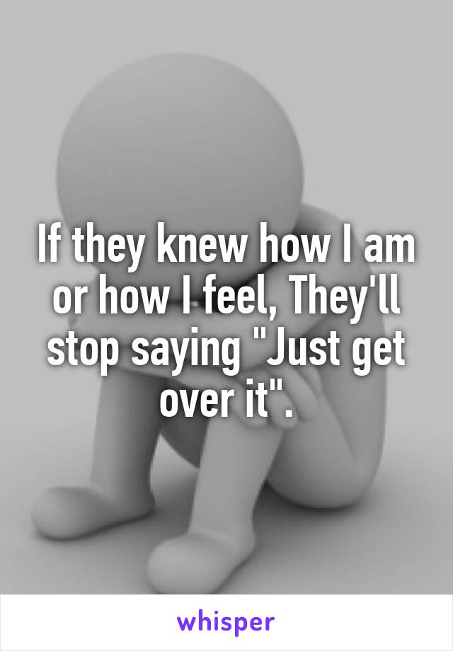 "If they knew how I am or how I feel, They'll stop saying ""Just get over it""."