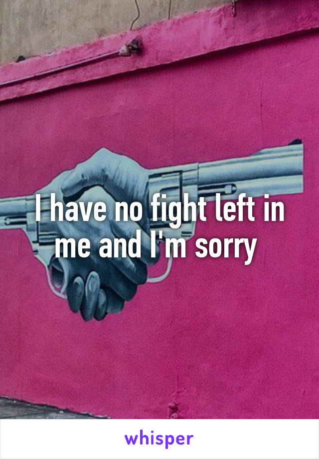 I have no fight left in me and I'm sorry