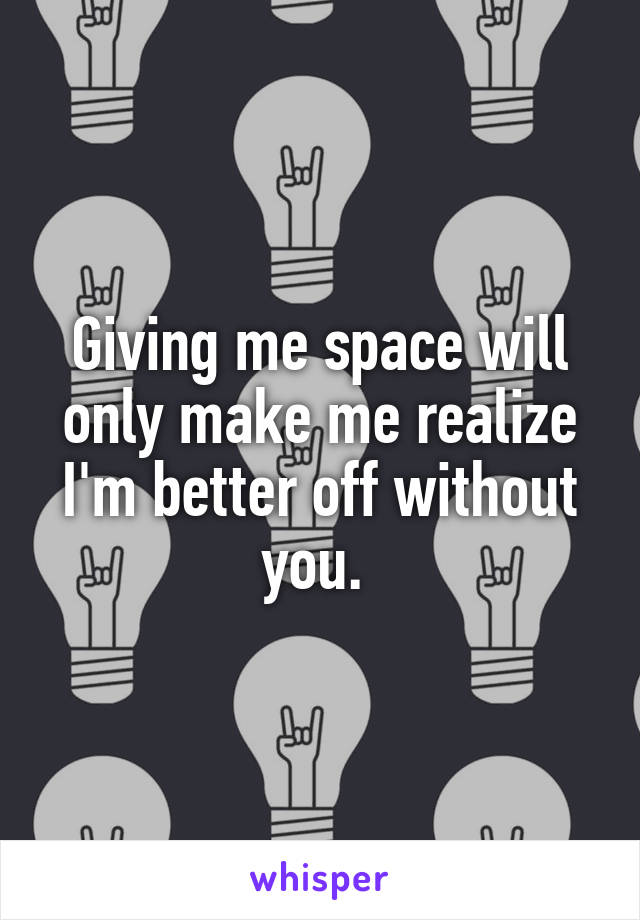 Giving me space will only make me realize I'm better off without you.