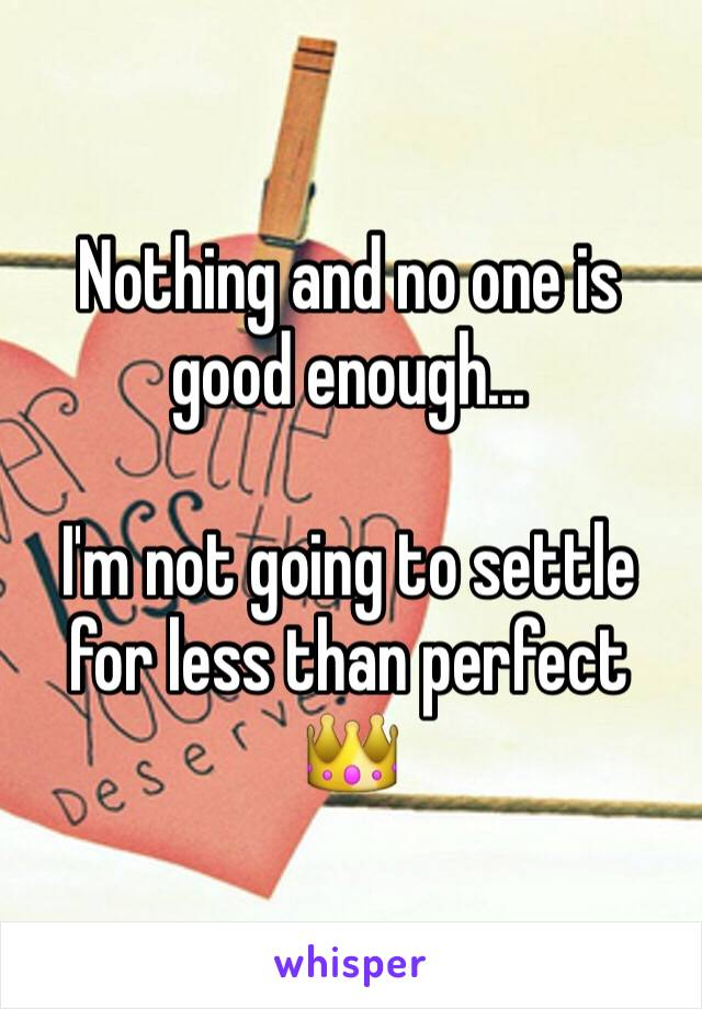 Nothing and no one is good enough...  I'm not going to settle for less than perfect 👑