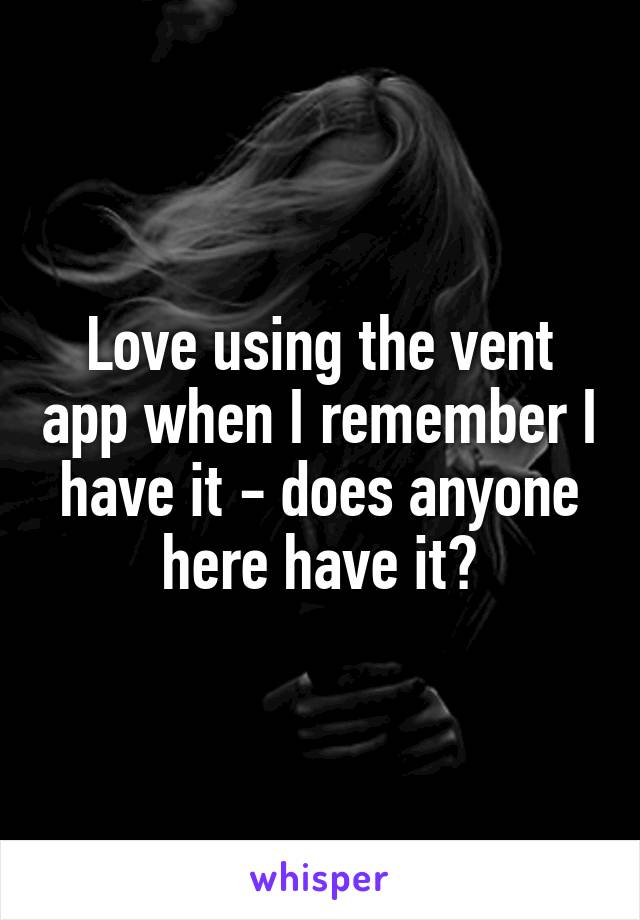 Love using the vent app when I remember I have it - does anyone here have it?