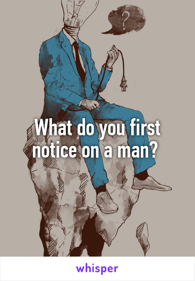 What do you first notice on a man?