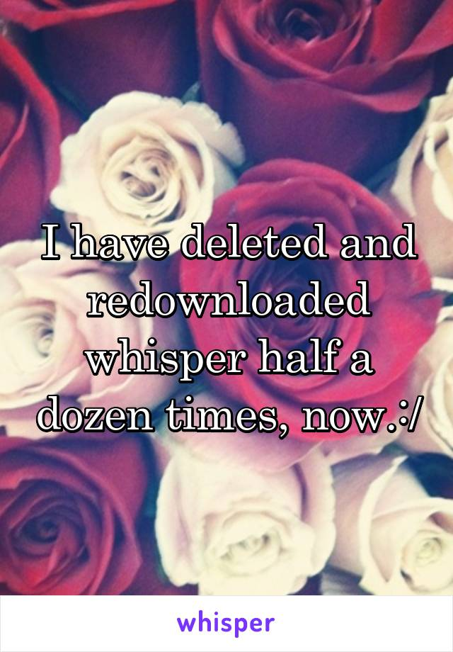 I have deleted and redownloaded whisper half a dozen times, now.:/
